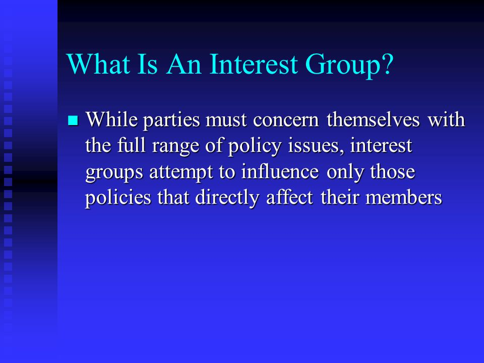 What Is An Interest Group? While parties must concern themselves with the full range of policy issues, interest groups attempt to influence only those