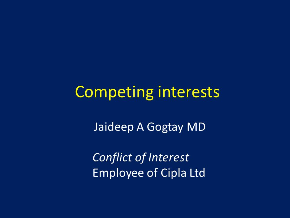 Competing interests Jaideep A Gogtay MD Conflict of Interest Employee of Cipla Ltd
