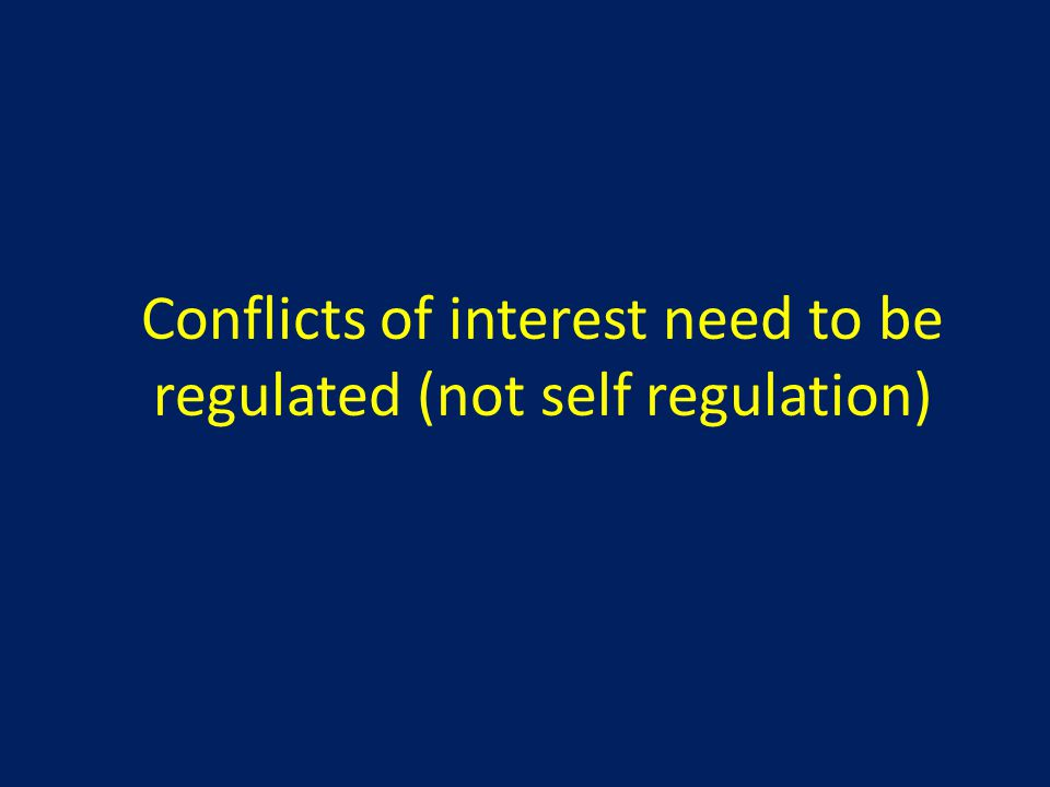 Conflicts of interest need to be regulated (not self regulation)