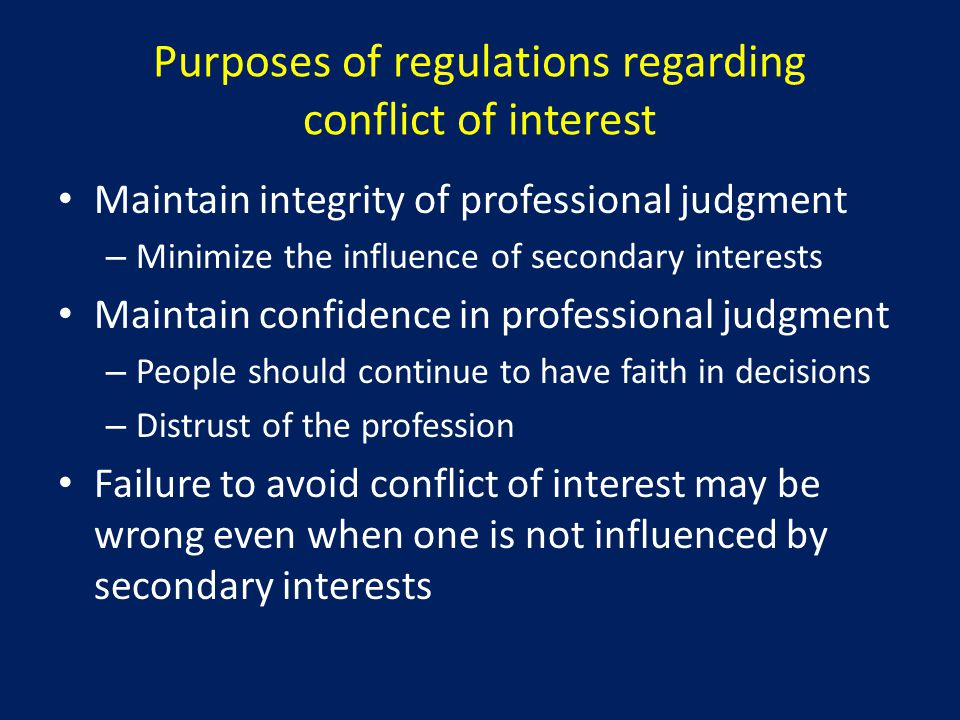 Purposes of regulations regarding conflict of interest Maintain integrity of professional judgment – Minimize the influence of secondary interests Maintain confidence in professional judgment – People should continue to have faith in decisions – Distrust of the profession Failure to avoid conflict of interest may be wrong even when one is not influenced by secondary interests