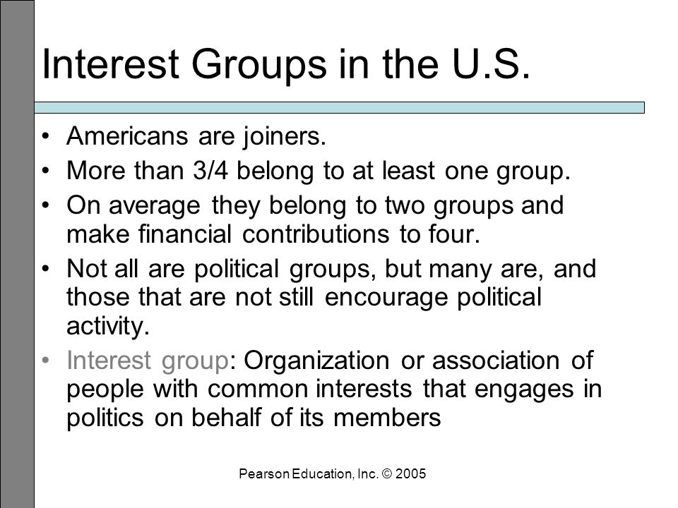 Pearson Education, Inc. © 2005 Interest Groups in the U.S.