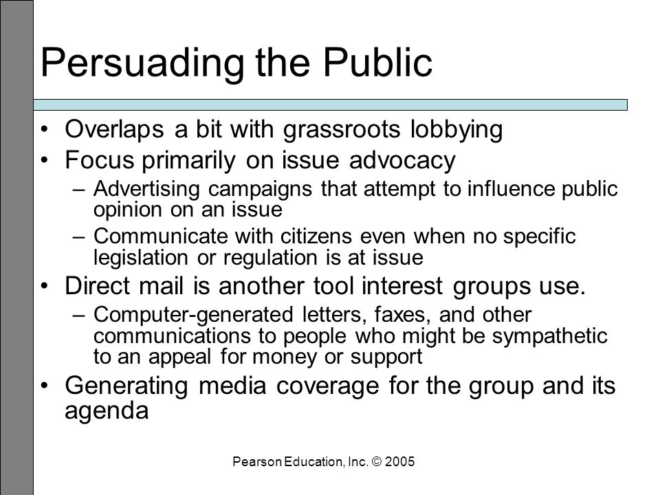 Persuading the Public Overlaps a bit with grassroots lobbying Focus primarily on issue advocacy –Advertising campaigns that attempt to influence public opinion on an issue –Communicate with citizens even when no specific legislation or regulation is at issue Direct mail is another tool interest groups use.