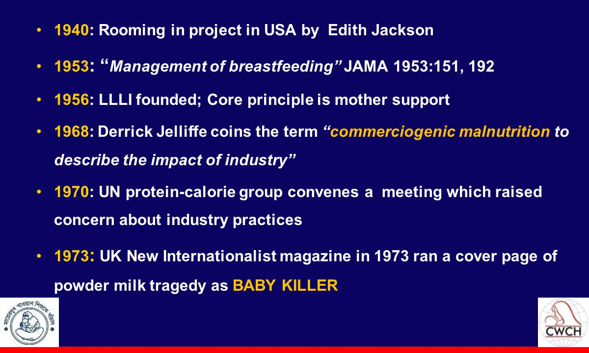1940: Rooming in project in USA by Edith Jackson 1953 : Management of breastfeeding JAMA 1953:151, 192 1956: LLLI founded; Core principle is mother support 1968: Derrick Jelliffe coins the term commerciogenic malnutrition to describe the impact of industry 1970: UN protein-calorie group convenes a meeting which raised concern about industry practices 1973 : UK New Internationalist magazine in 1973 ran a cover page of powder milk tragedy as BABY KILLER