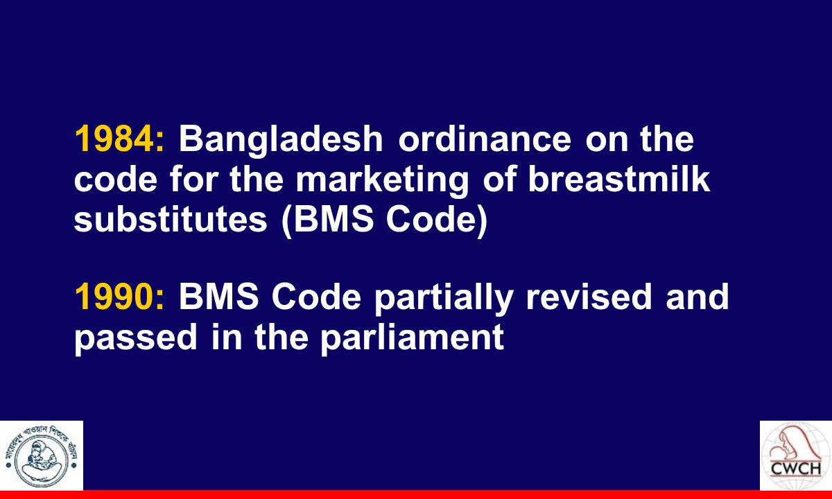1984: Bangladesh ordinance on the code for the marketing of breastmilk substitutes (BMS Code) 1990: BMS Code partially revised and passed in the parliament