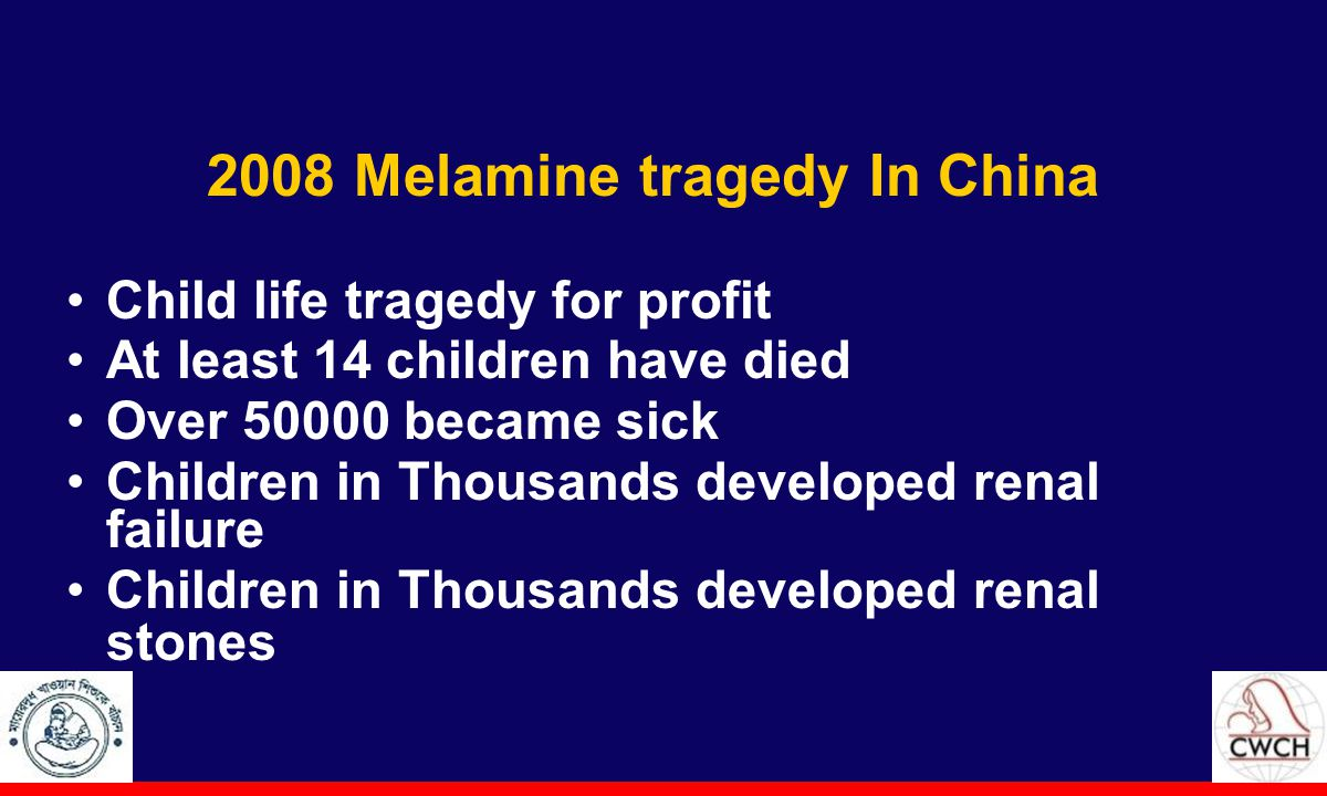 2008 Melamine tragedy In China Child life tragedy for profit At least 14 children have died Over 50000 became sick Children in Thousands developed renal failure Children in Thousands developed renal stones