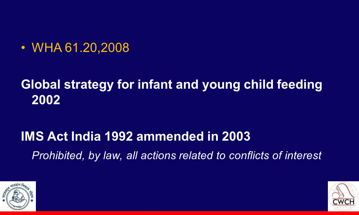 WHA 61.20,2008 Global strategy for infant and young child feeding 2002 IMS Act India 1992 ammended in 2003 Prohibited, by law, all actions related to conflicts of interest