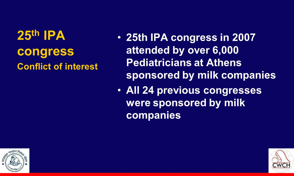 25 th IPA congress 25th IPA congress in 2007 attended by over 6,000 Pediatricians at Athens sponsored by milk companies All 24 previous congresses were sponsored by milk companies Conflict of interest