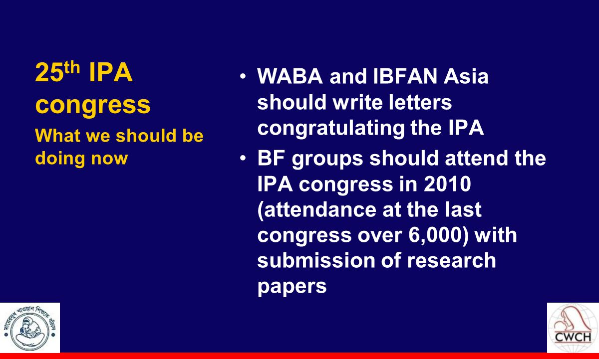 25 th IPA congress WABA and IBFAN Asia should write letters congratulating the IPA BF groups should attend the IPA congress in 2010 (attendance at the last congress over 6,000) with submission of research papers What we should be doing now