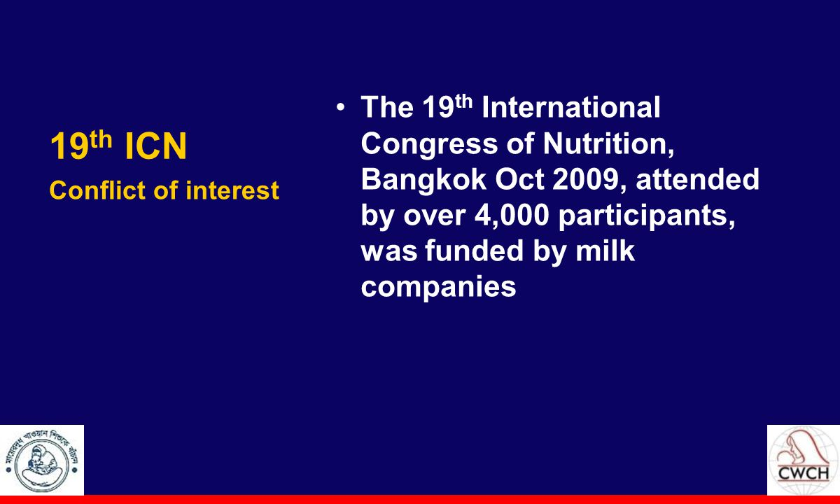 19 th ICN The 19 th International Congress of Nutrition, Bangkok Oct 2009, attended by over 4,000 participants, was funded by milk companies Conflict of interest