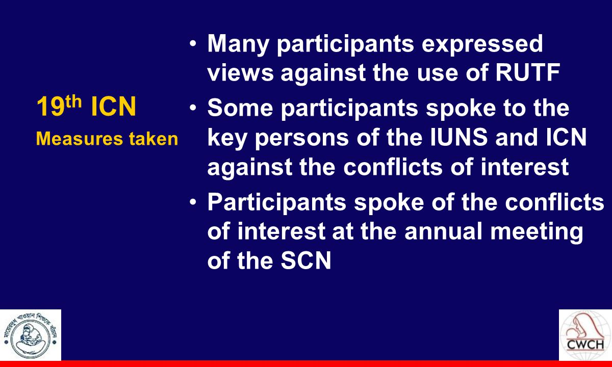 19 th ICN Many participants expressed views against the use of RUTF Some participants spoke to the key persons of the IUNS and ICN against the conflicts of interest Participants spoke of the conflicts of interest at the annual meeting of the SCN Measures taken