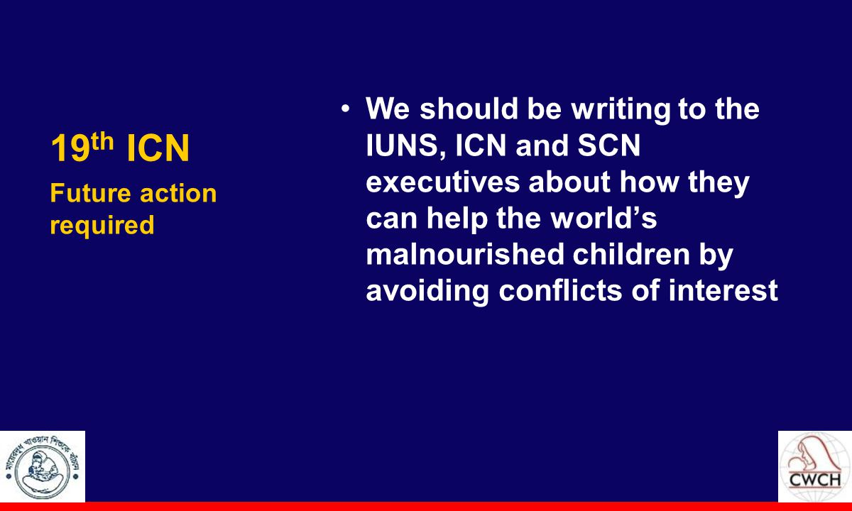 19 th ICN We should be writing to the IUNS, ICN and SCN executives about how they can help the world's malnourished children by avoiding conflicts of interest Future action required