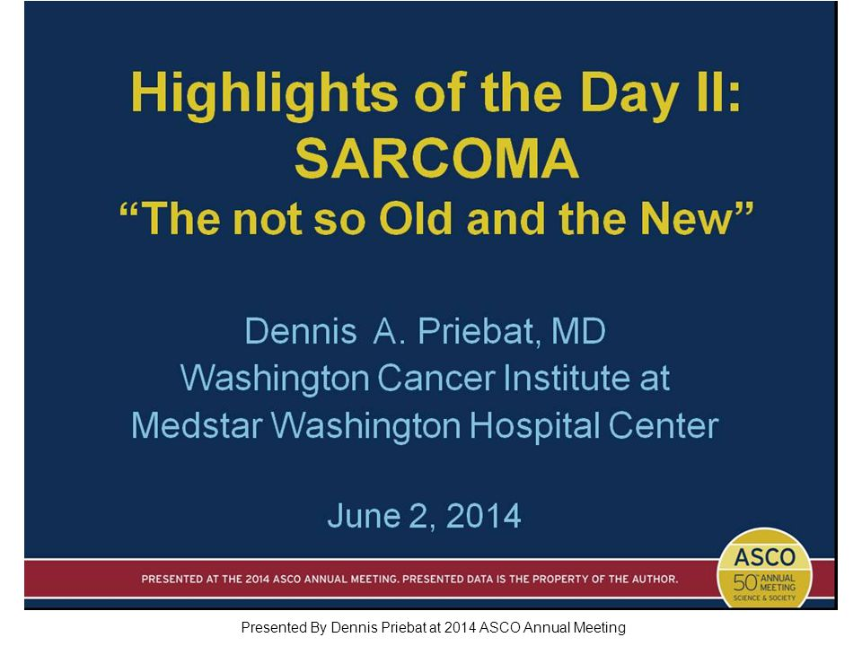 Highlights of the Day II: SARCOMA The not so Old and the New Presented By Dennis Priebat at 2014 ASCO Annual Meeting