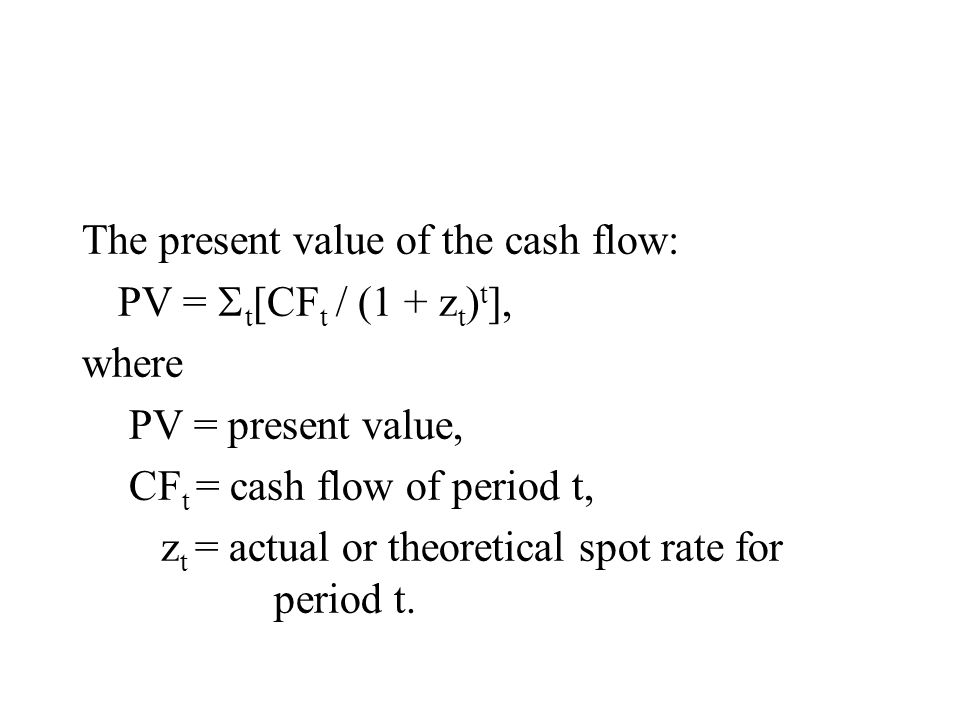 The present value of the cash flow: PV =  t [CF t / (1 + z t ) t ], where PV = present value, CF t = cash flow of period t, z t = actual or theoretical spot rate for period t.