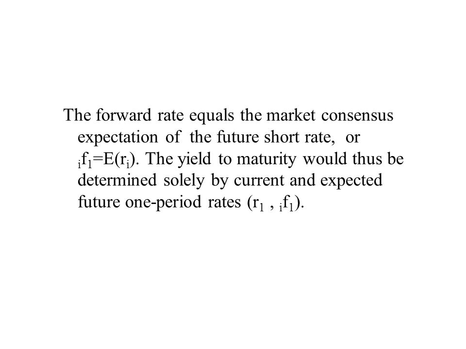 The forward rate equals the market consensus expectation of the future short rate, or i f 1 =E(r i ).