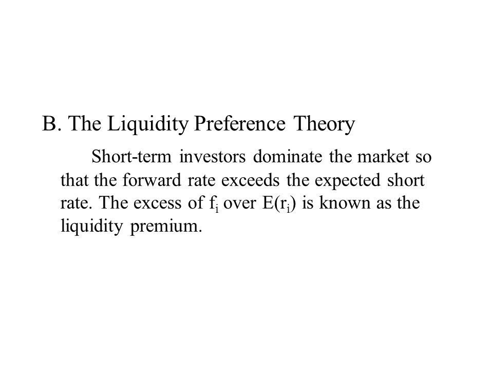 B. The Liquidity Preference Theory Short-term investors dominate the market so that the forward rate exceeds the expected short rate. The excess of f