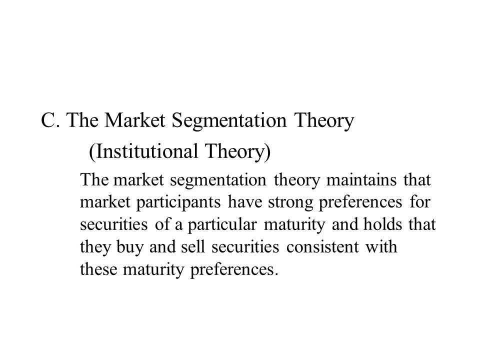 C. The Market Segmentation Theory (Institutional Theory) The market segmentation theory maintains that market participants have strong preferences for