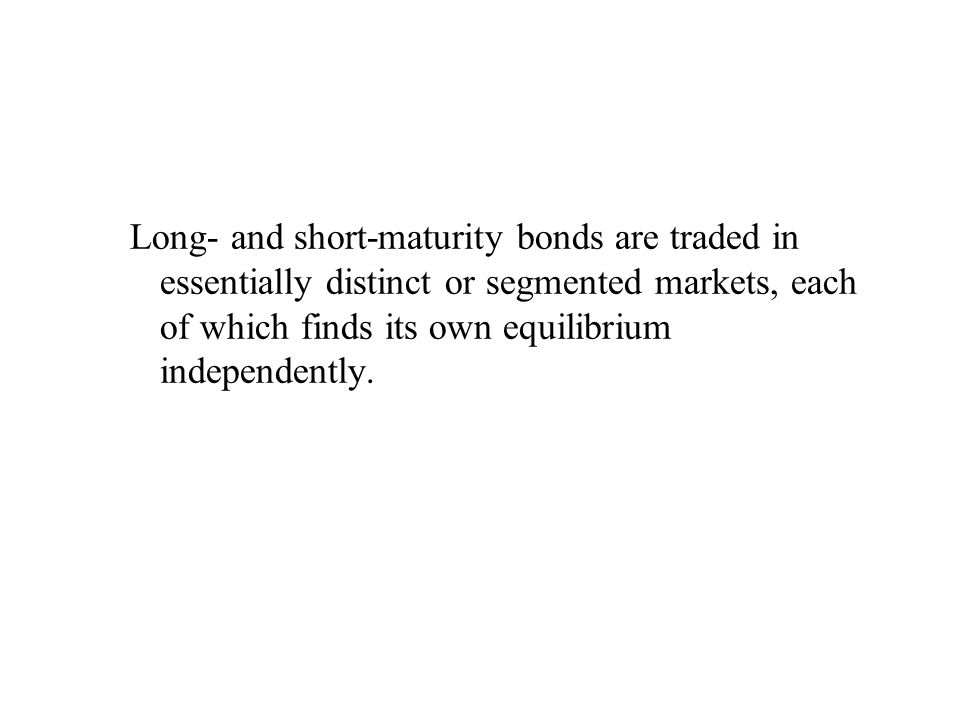 Long- and short-maturity bonds are traded in essentially distinct or segmented markets, each of which finds its own equilibrium independently.