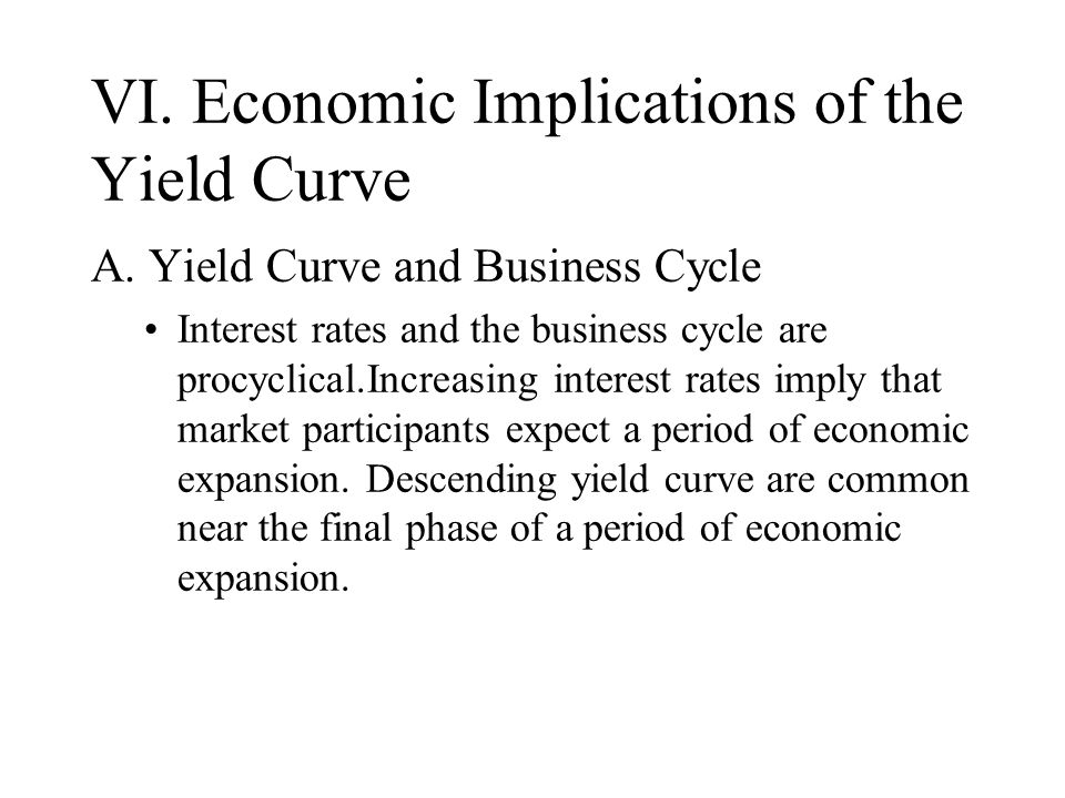 VI. Economic Implications of the Yield Curve A. Yield Curve and Business Cycle Interest rates and the business cycle are procyclical.Increasing intere