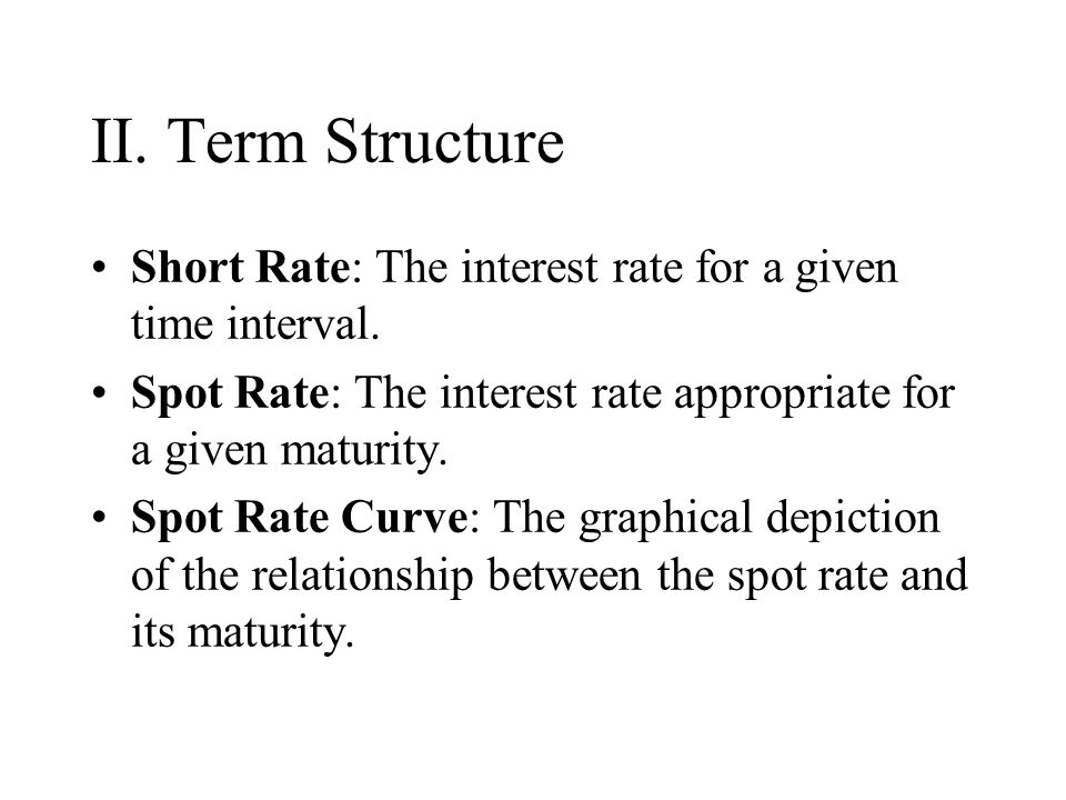II. Term Structure Short Rate: The interest rate for a given time interval. Spot Rate: The interest rate appropriate for a given maturity. Spot Rate C