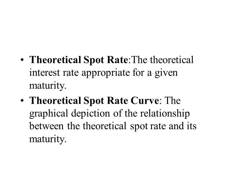 Theoretical Spot Rate:The theoretical interest rate appropriate for a given maturity. Theoretical Spot Rate Curve: The graphical depiction of the rela