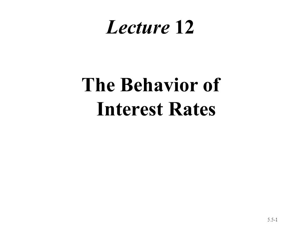 5.5-1 Lecture 12 The Behavior of Interest Rates