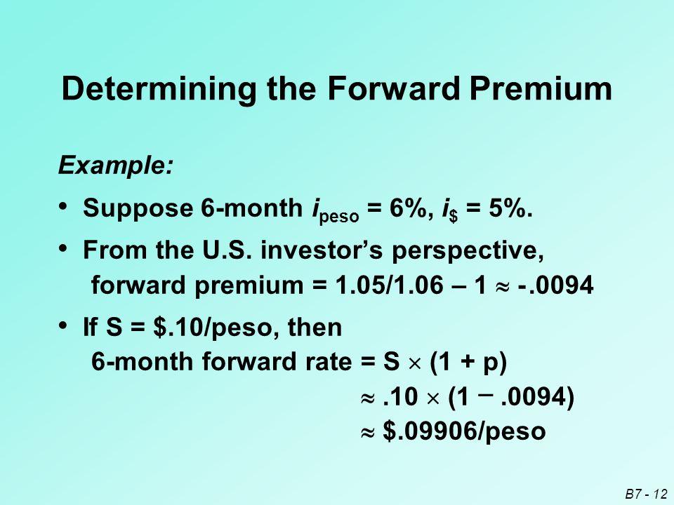 B7 - 12 Determining the Forward Premium Example: Suppose 6-month i peso = 6%, i $ = 5%.