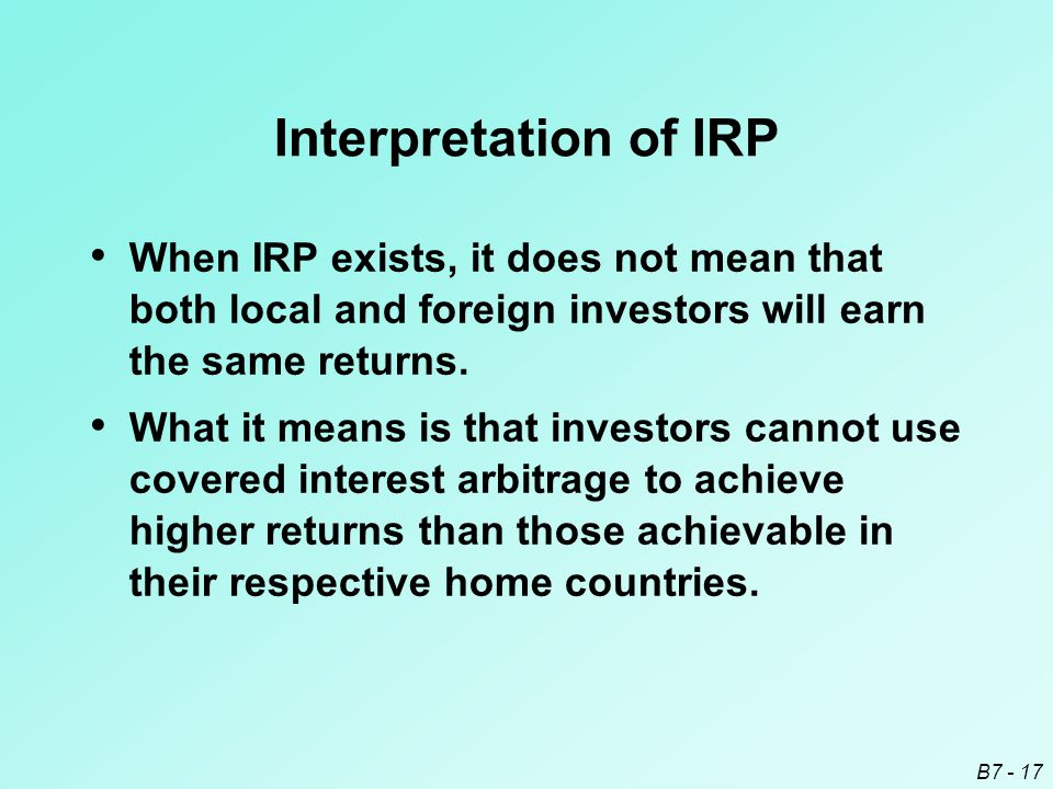 B7 - 17 Interpretation of IRP When IRP exists, it does not mean that both local and foreign investors will earn the same returns.