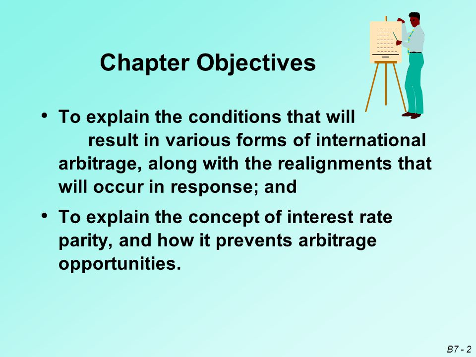 B7 - 2 Chapter Objectives To explain the conditions that will result in various forms of international arbitrage, along with the realignments that will occur in response; and To explain the concept of interest rate parity, and how it prevents arbitrage opportunities.