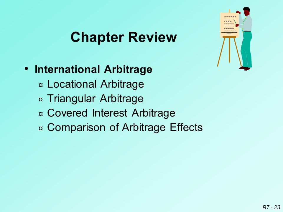 B7 - 23 International Arbitrage ¤ Locational Arbitrage ¤ Triangular Arbitrage ¤ Covered Interest Arbitrage ¤ Comparison of Arbitrage Effects Chapter Review