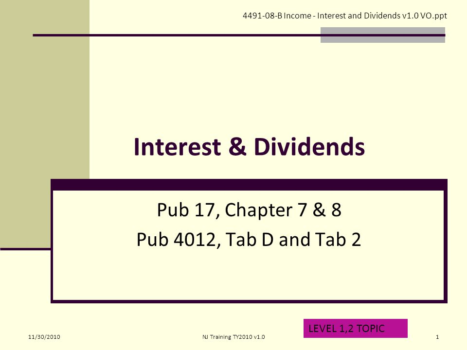 Interest & Dividends Pub 17, Chapter 7 & 8 Pub 4012, Tab D and Tab 2 LEVEL 1,2 TOPIC 4491-08-B Income - Interest and Dividends v1.0 VO.ppt 11/30/20101NJ Training TY2010 v1.0