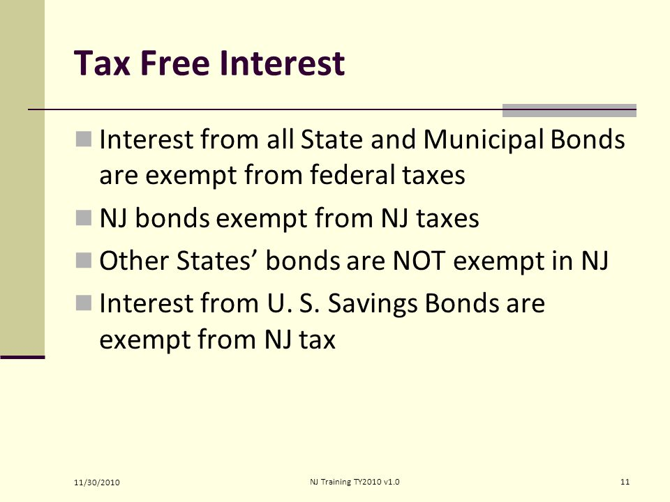 Tax Free Interest Interest from all State and Municipal Bonds are exempt from federal taxes NJ bonds exempt from NJ taxes Other States' bonds are NOT exempt in NJ Interest from U.