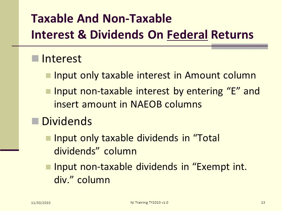 Taxable And Non-Taxable Interest & Dividends On Federal Returns Interest Input only taxable interest in Amount column Input non-taxable interest by entering E and insert amount in NAEOB columns Dividends Input only taxable dividends in Total dividends column Input non-taxable dividends in Exempt int.