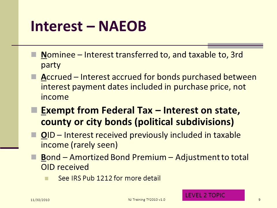 Interest – NAEOB Nominee – Interest transferred to, and taxable to, 3rd party Accrued – Interest accrued for bonds purchased between interest payment dates included in purchase price, not income Exempt from Federal Tax – Interest on state, county or city bonds (political subdivisions) OID – Interest received previously included in taxable income (rarely seen) Bond – Amortized Bond Premium – Adjustment to total OID received See IRS Pub 1212 for more detail LEVEL 2 TOPIC 11/30/2010 9NJ Training TY2010 v1.0