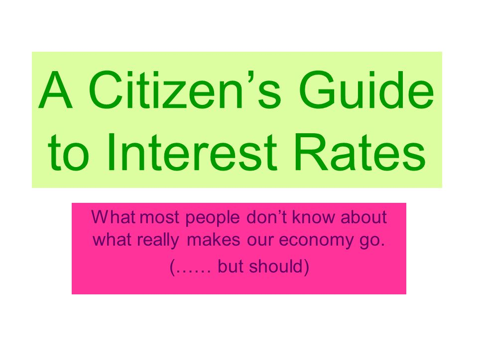 A Citizen's Guide to Interest Rates What most people don't know about what really makes our economy go.