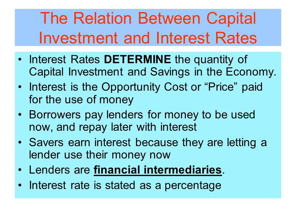 The Relation Between Capital Investment and Interest Rates Interest Rates DETERMINE the quantity of Capital Investment and Savings in the Economy.