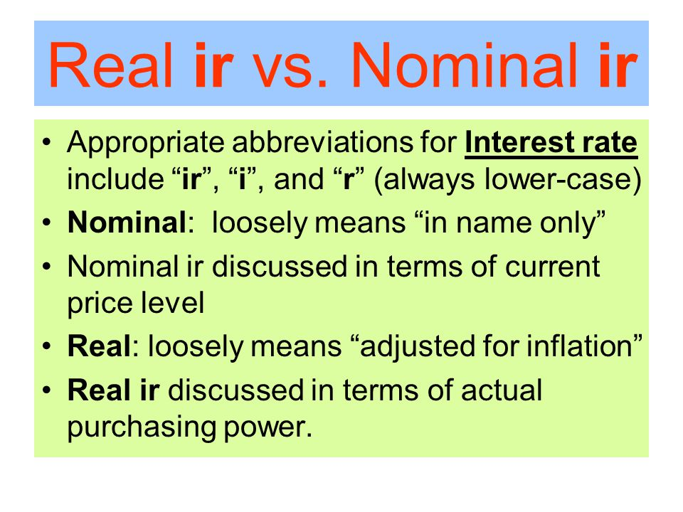 "Real ir vs. Nominal ir Appropriate abbreviations for Interest rate include ""ir"", ""i"", and ""r"" (always lower-case) Nominal: loosely means ""in name only"