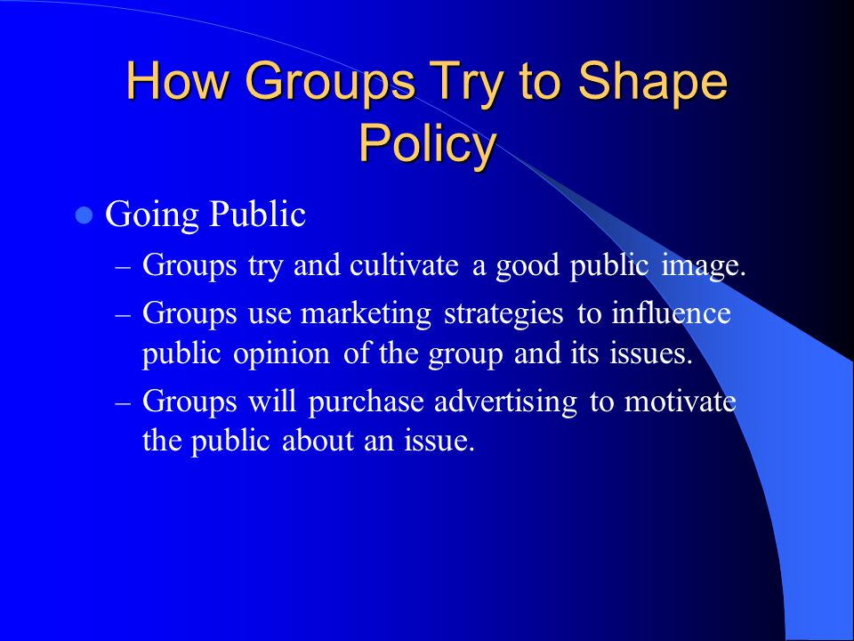 How Groups Try to Shape Policy Going Public – Groups try and cultivate a good public image.