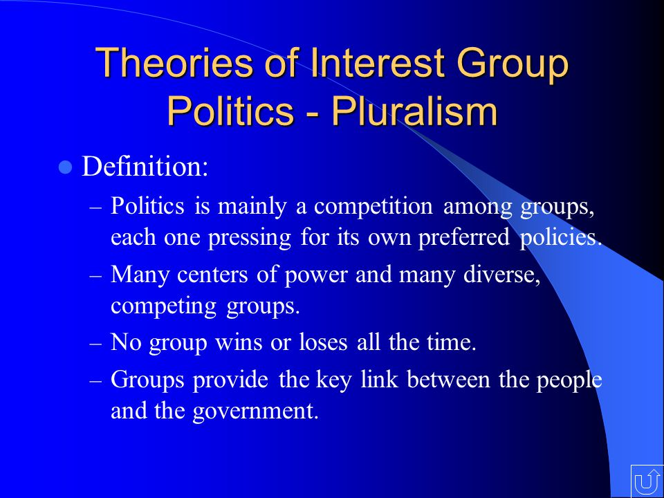 Theories of Interest Group Politics - Pluralism Definition: – Politics is mainly a competition among groups, each one pressing for its own preferred policies.