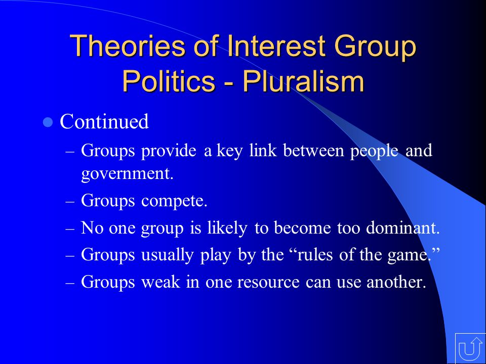 Theories of Interest Group Politics - Pluralism Continued – Groups provide a key link between people and government.