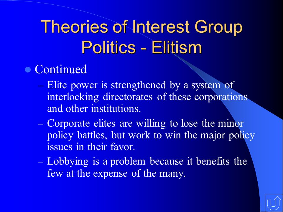 Theories of Interest Group Politics - Elitism Continued – Elite power is strengthened by a system of interlocking directorates of these corporations and other institutions.