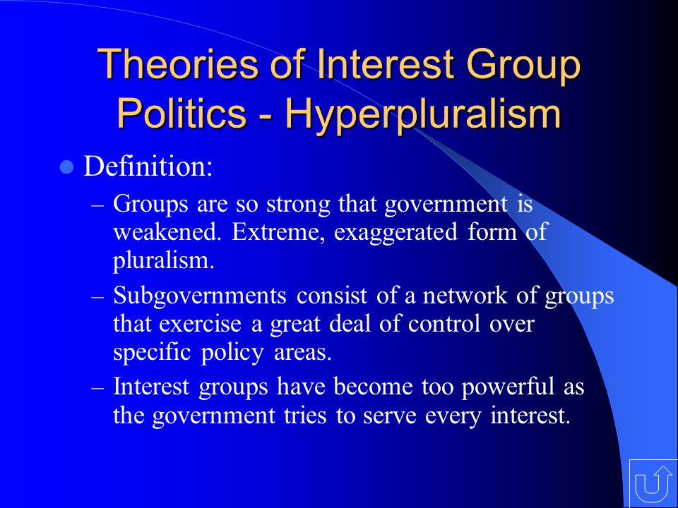 Theories of Interest Group Politics - Hyperpluralism Definition: – Groups are so strong that government is weakened.