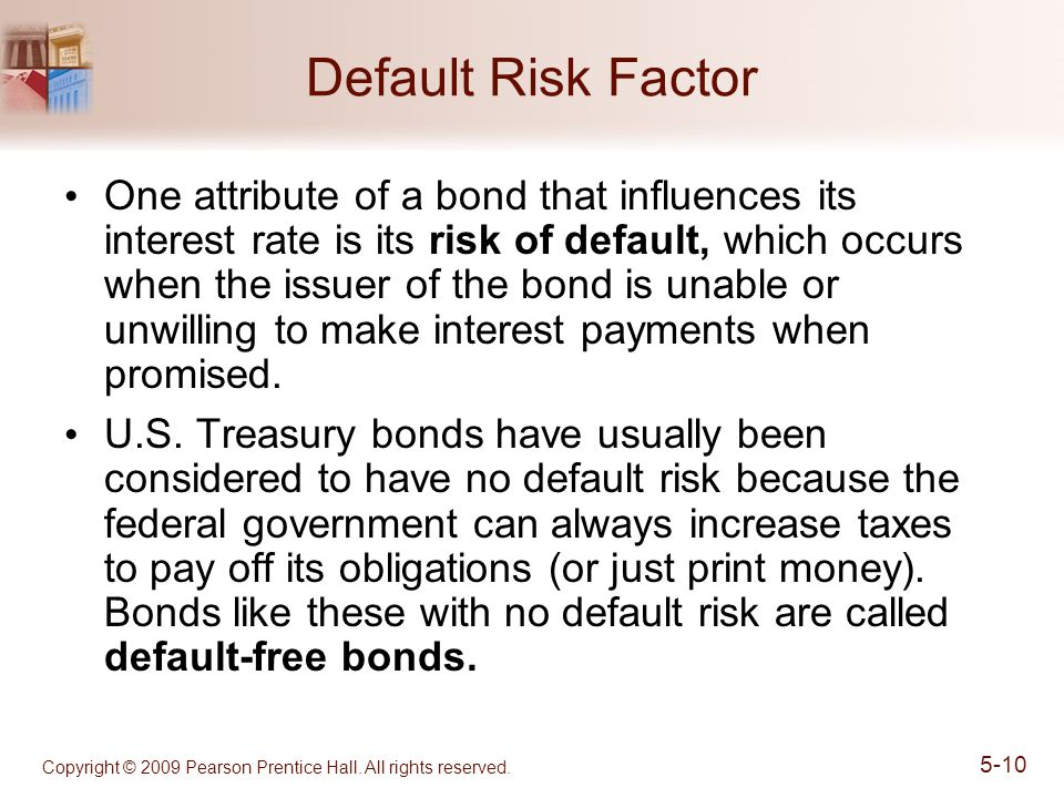 Copyright © 2009 Pearson Prentice Hall. All rights reserved. 5-10 Default Risk Factor One attribute of a bond that influences its interest rate is its