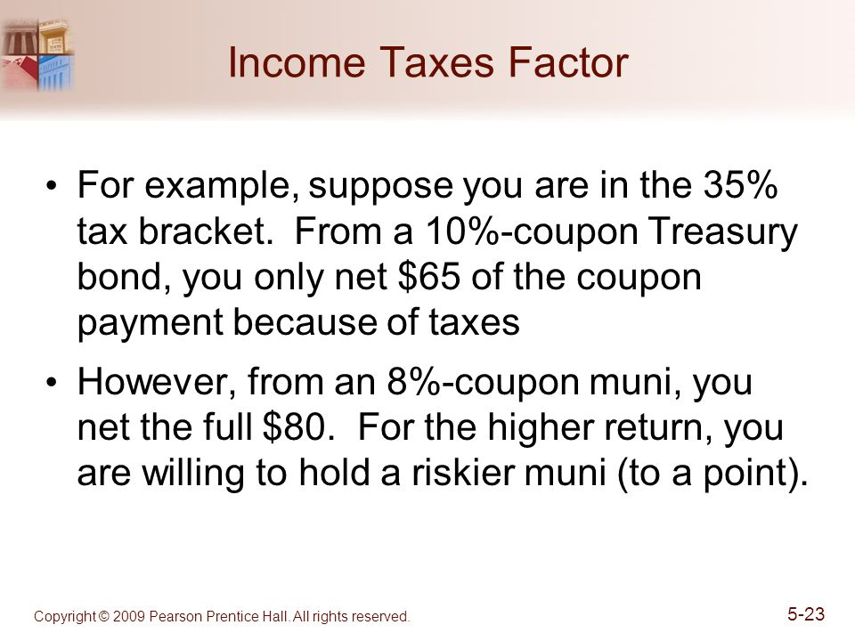 Copyright © 2009 Pearson Prentice Hall. All rights reserved. 5-23 Income Taxes Factor For example, suppose you are in the 35% tax bracket. From a 10%-