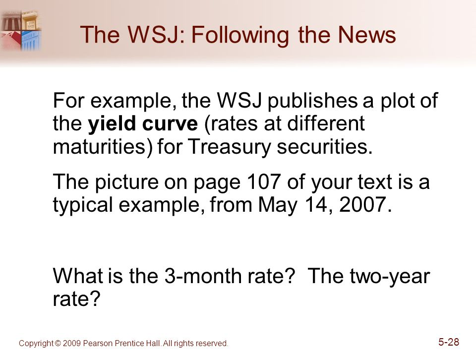 Copyright © 2009 Pearson Prentice Hall. All rights reserved. 5-28 The WSJ: Following the News For example, the WSJ publishes a plot of the yield curve
