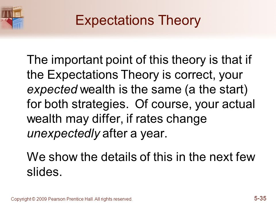 Copyright © 2009 Pearson Prentice Hall. All rights reserved. 5-35 Expectations Theory The important point of this theory is that if the Expectations T