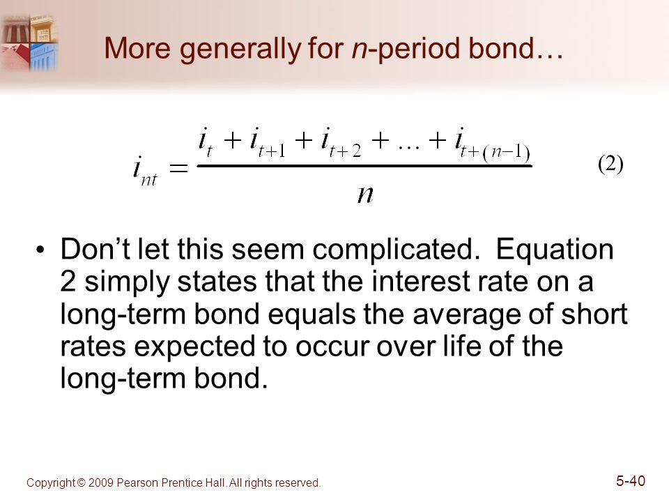 Copyright © 2009 Pearson Prentice Hall. All rights reserved. 5-40 More generally for n-period bond… Don't let this seem complicated. Equation 2 simply