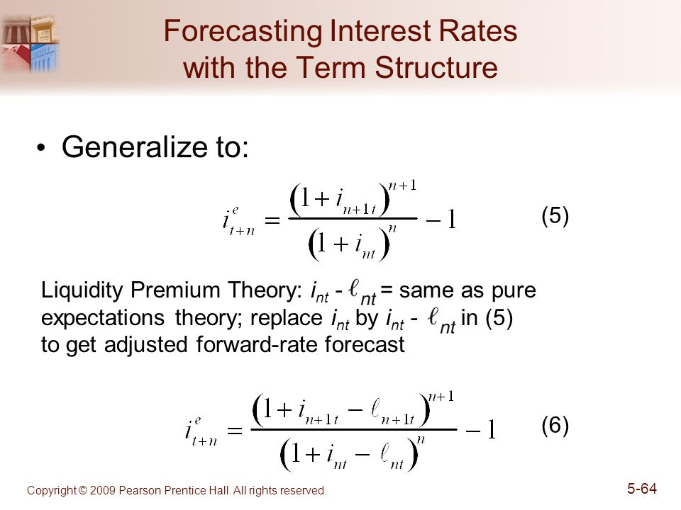 Copyright © 2009 Pearson Prentice Hall. All rights reserved. 5-64 Forecasting Interest Rates with the Term Structure Generalize to: Liquidity Premium