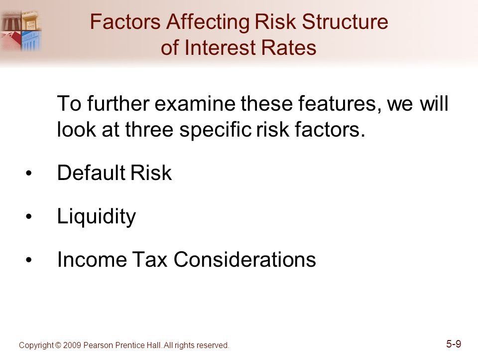 Copyright © 2009 Pearson Prentice Hall. All rights reserved. 5-9 Factors Affecting Risk Structure of Interest Rates To further examine these features,