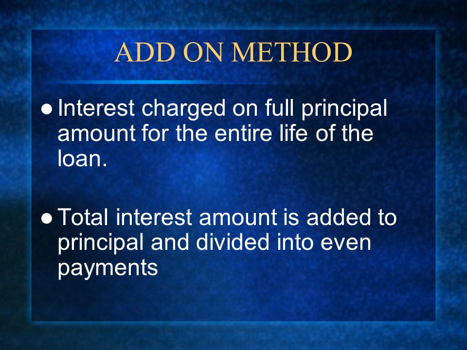 ADD ON METHOD Interest charged on full principal amount for the entire life of the loan.