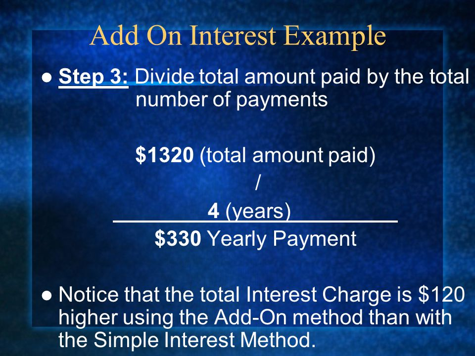 Step 3: Divide total amount paid by the total number of payments $1320 (total amount paid) / 4 (years) $330 Yearly Payment Notice that the total Interest Charge is $120 higher using the Add-On method than with the Simple Interest Method.